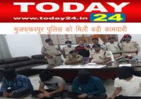 मुजफ्फरपुर पुलिस को मिली बड़ी कामयाबी