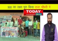 राजा चौधरी के ऐतिहासिक मुहिम ने पूरा किया 500 का लक्ष्य